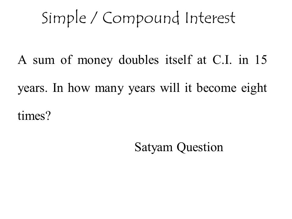 A sum of money doubles itself at C.I. in 15 years. In how many years will it become eight times? Satyam Question Simple / Compound Interest