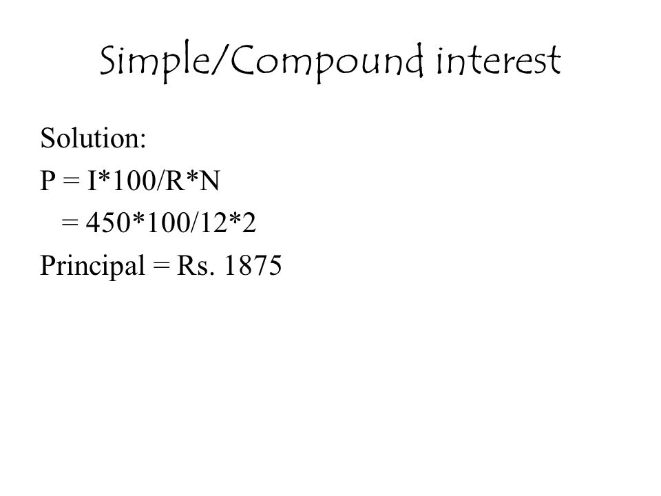 Simple/Compound interest Solution: P = I*100/R*N = 450*100/12*2 Principal = Rs. 1875