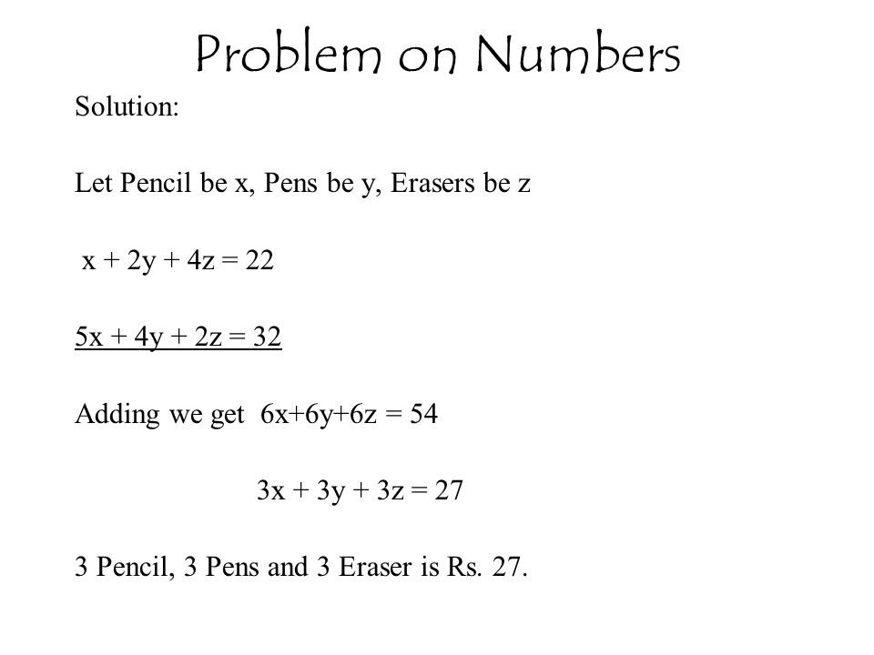 Problem on Numbers Solution: Let Pencil be x, Pens be y, Erasers be z x + 2y + 4z = 22 5x + 4y + 2z = 32 Adding we get 6x+6y+6z = 54 3x + 3y + 3z = 27