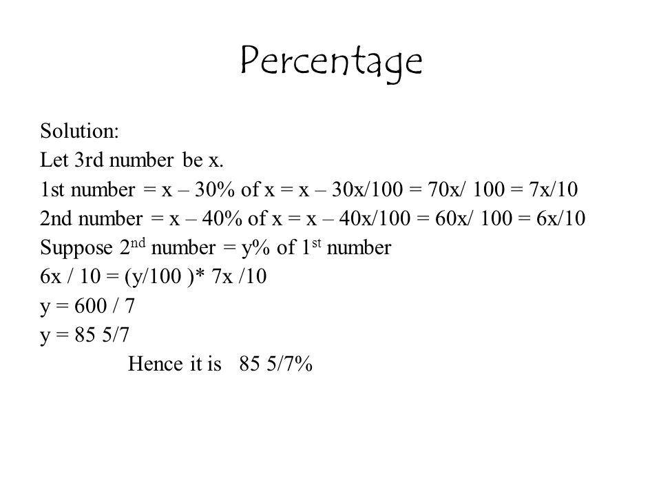 Percentage Solution: Let 3rd number be x. 1st number = x – 30% of x = x – 30x/100 = 70x/ 100 = 7x/10 2nd number = x – 40% of x = x – 40x/100 = 60x/ 10