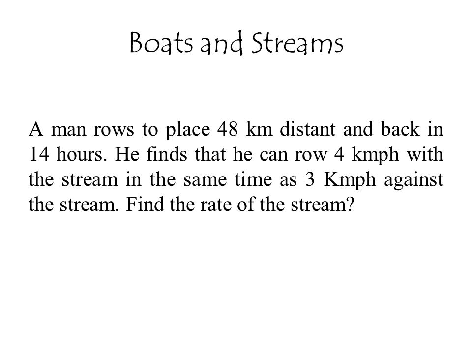 Boats and Streams A man rows to place 48 km distant and back in 14 hours. He finds that he can row 4 kmph with the stream in the same time as 3 Kmph a