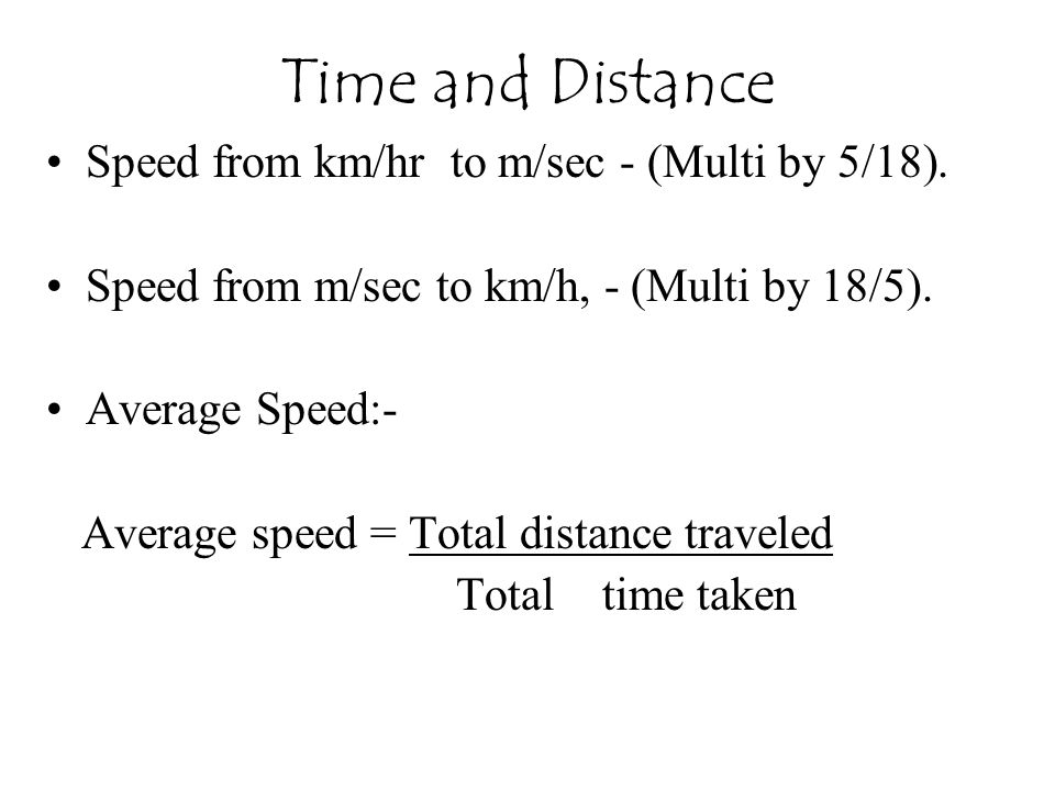 Speed from km/hr to m/sec - (Multi by 5/18). Speed from m/sec to km/h, - (Multi by 18/5). Average Speed:- Average speed = Total distance traveled Tota