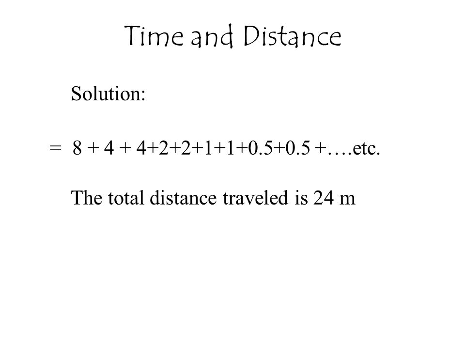 Solution: = 8 + 4 + 4+2+2+1+1+0.5+0.5 +….etc. The total distance traveled is 24 m Time and Distance
