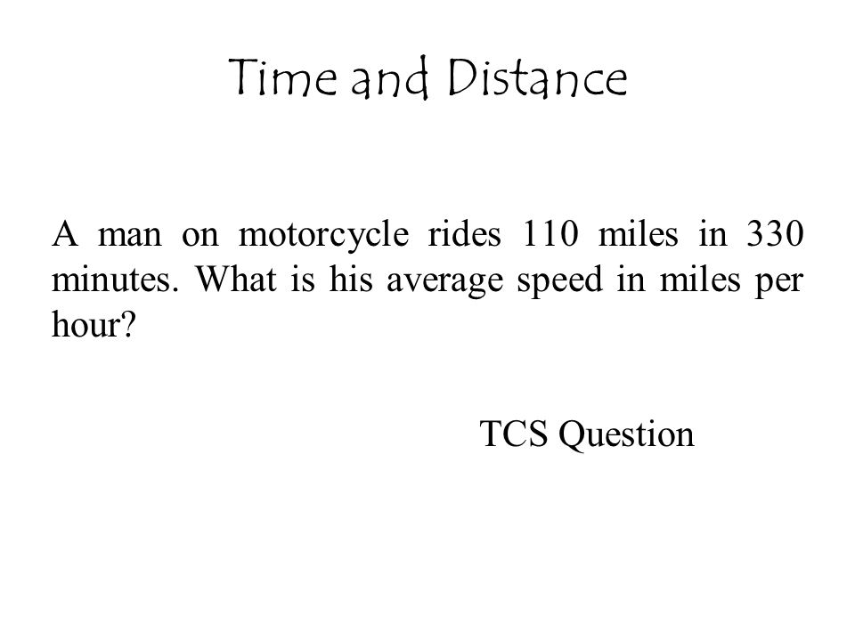 Time and Distance A man on motorcycle rides 110 miles in 330 minutes. What is his average speed in miles per hour? TCS Question