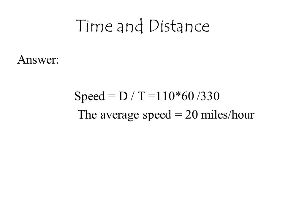 Time and Distance Answer: Speed = D / T =110*60 /330 The average speed = 20 miles/hour