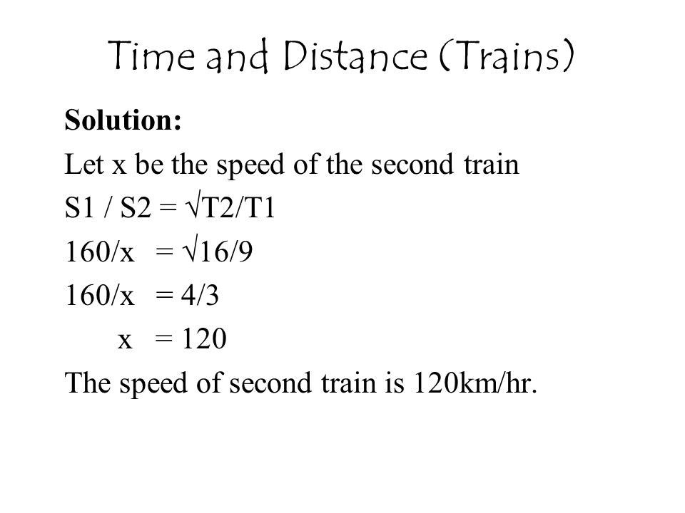 Time and Distance (Trains) Solution: Let x be the speed of the second train S1 / S2 = √T2/T1 160/x = √16/9 160/x = 4/3 x = 120 The speed of second tra
