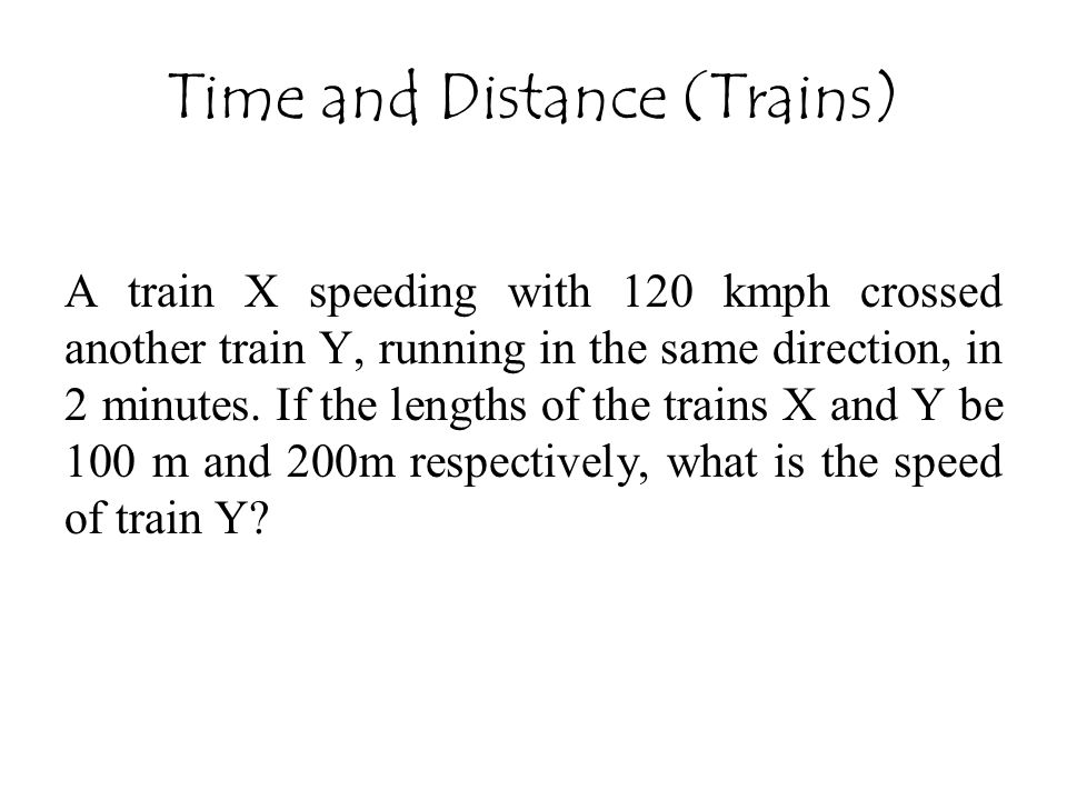 Time and Distance (Trains) A train X speeding with 120 kmph crossed another train Y, running in the same direction, in 2 minutes. If the lengths of th