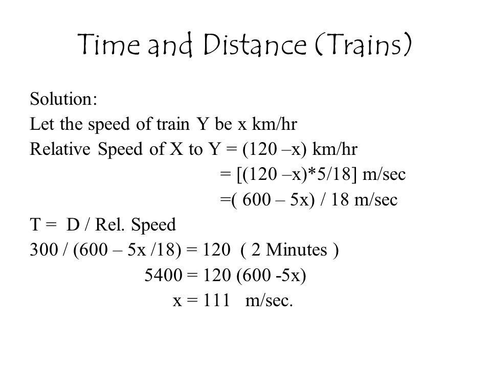 Time and Distance (Trains) Solution: Let the speed of train Y be x km/hr Relative Speed of X to Y = (120 –x) km/hr = [(120 –x)*5/18] m/sec =( 600 – 5x