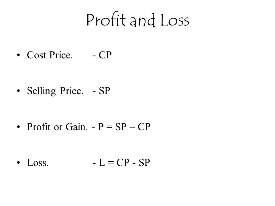 Profit and Loss Cost Price. - CP Selling Price. - SP Profit or Gain. - P = SP – CP Loss. - L = CP - SP
