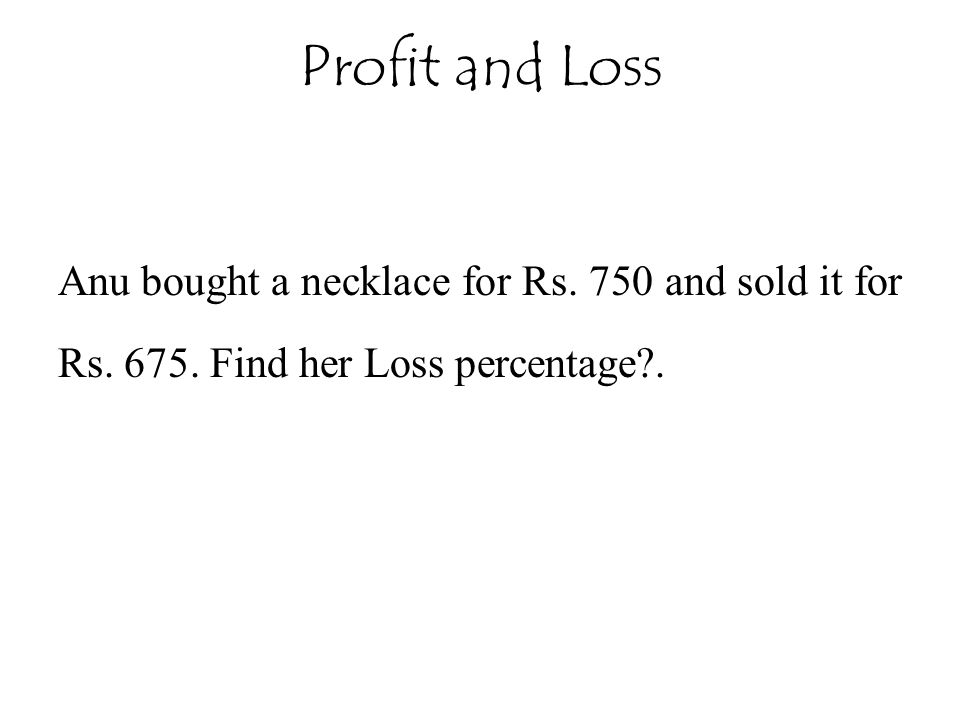 Anu bought a necklace for Rs. 750 and sold it for Rs. 675. Find her Loss percentage?. Profit and Loss
