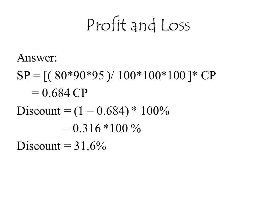 Profit and Loss Answer: SP = [( 80*90*95 )/ 100*100*100 ]* CP = 0.684 CP Discount = (1 – 0.684) * 100% = 0.316 *100 % Discount = 31.6%