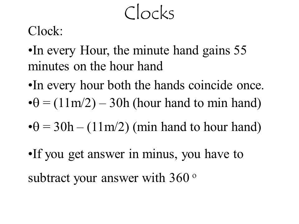 Clock: In every Hour, the minute hand gains 55 minutes on the hour hand In every hour both the hands coincide once.  = (11m/2) – 30h (hour hand to mi