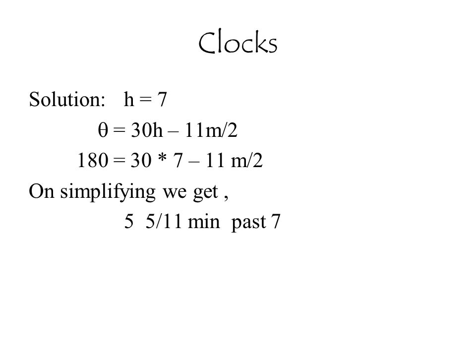 Clocks Solution:h = 7  = 30h – 11m/2 180 = 30 * 7 – 11 m/2 On simplifying we get, 5 5/11 min past 7