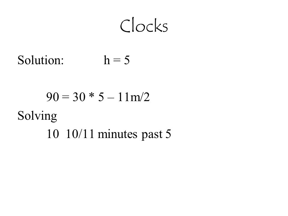 Clocks Solution:h = 5 90 = 30 * 5 – 11m/2 Solving 10 10/11 minutes past 5