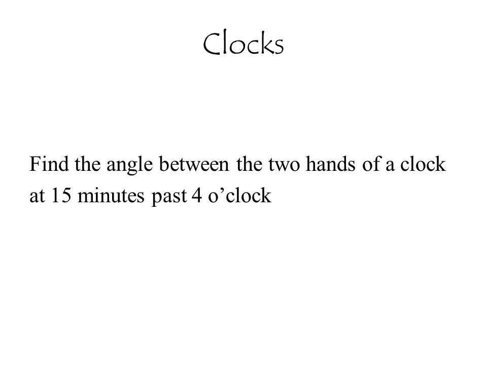 Clocks Find the angle between the two hands of a clock at 15 minutes past 4 o'clock