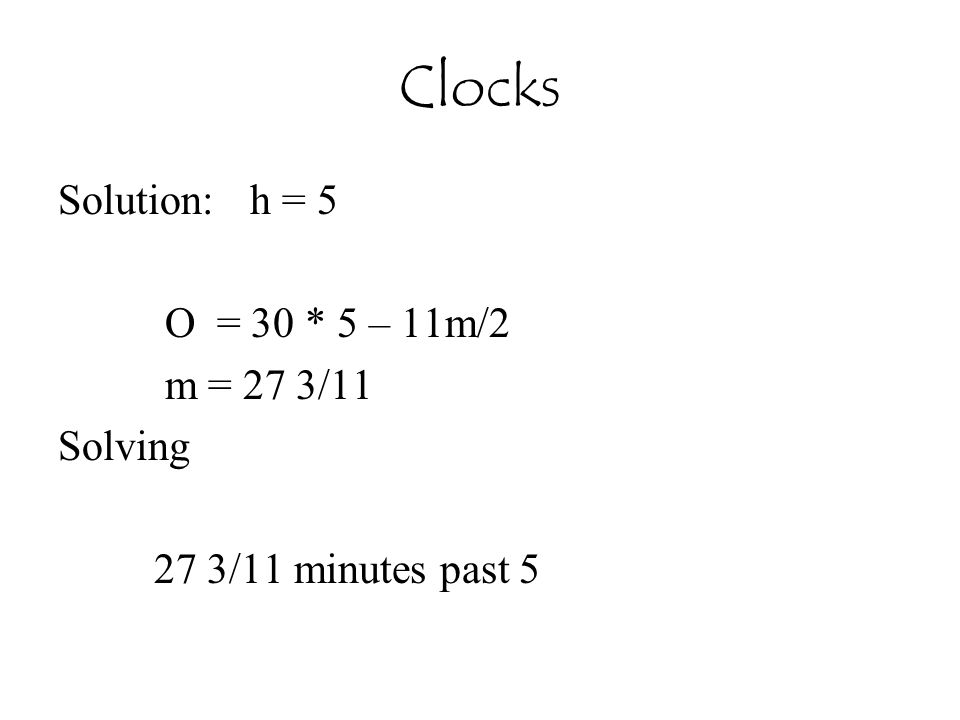 Clocks Solution: h = 5 O = 30 * 5 – 11m/2 m = 27 3/11 Solving 27 3/11 minutes past 5