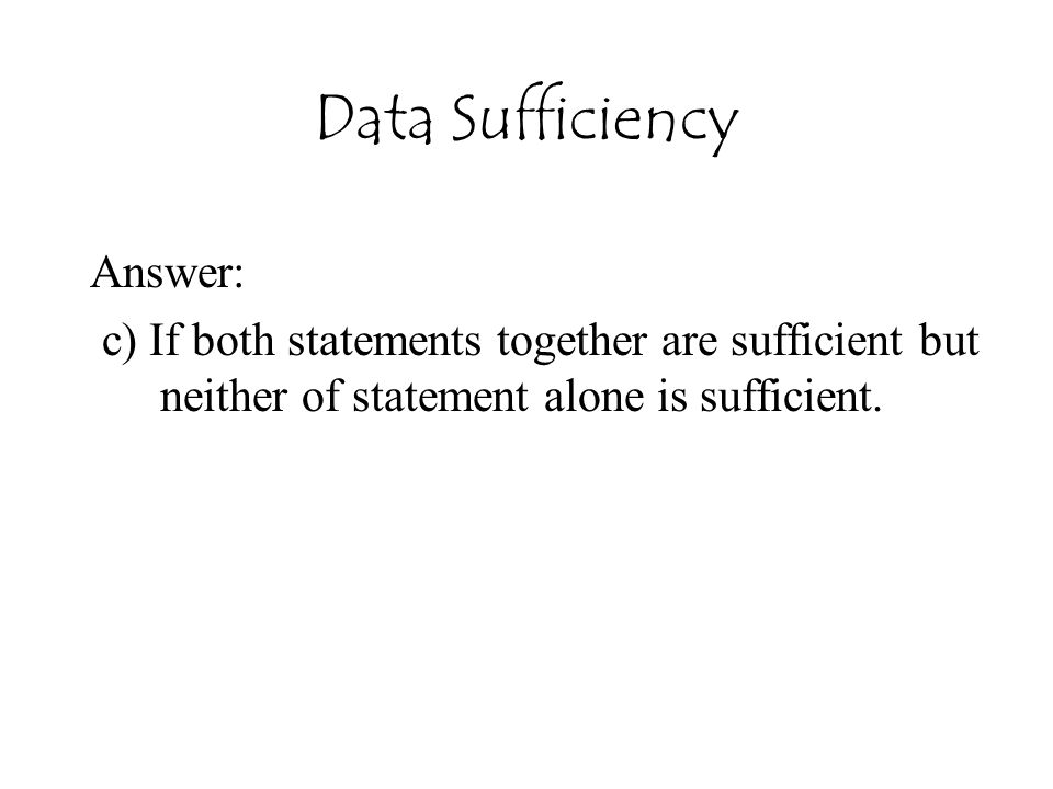 Data Sufficiency Answer: c) If both statements together are sufficient but neither of statement alone is sufficient.