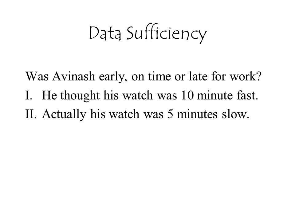 Data Sufficiency Was Avinash early, on time or late for work? I.He thought his watch was 10 minute fast. II.Actually his watch was 5 minutes slow.