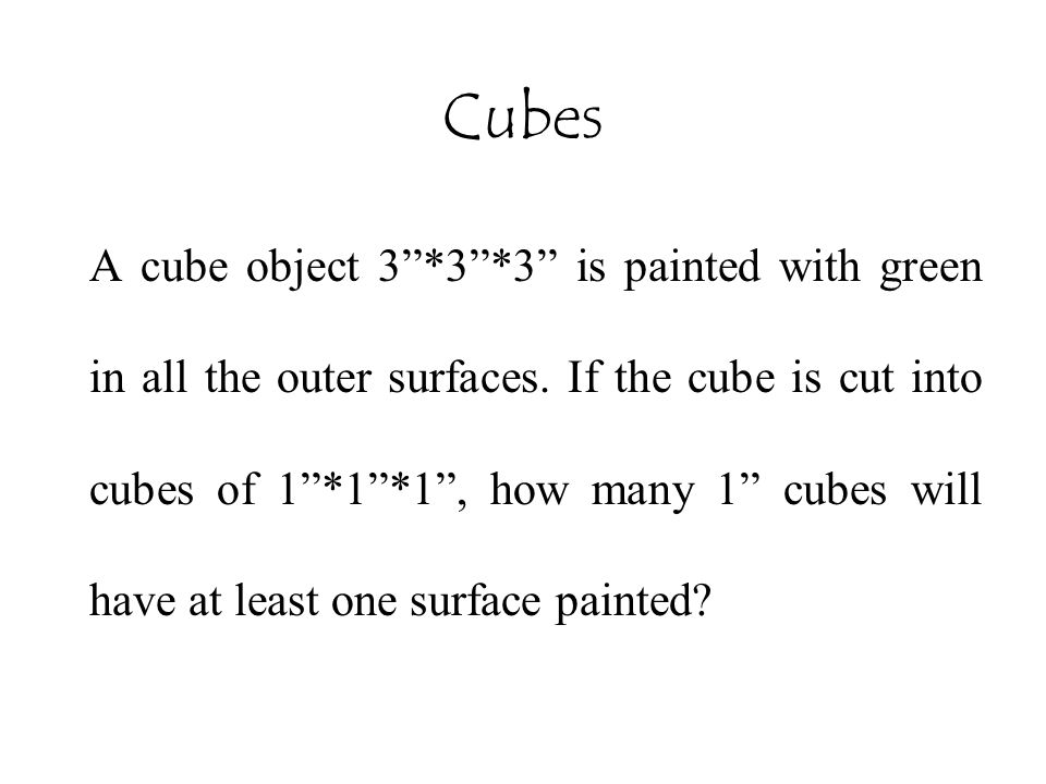 "Cubes A cube object 3""*3""*3"" is painted with green in all the outer surfaces. If the cube is cut into cubes of 1""*1""*1"", how many 1"" cubes will have a"