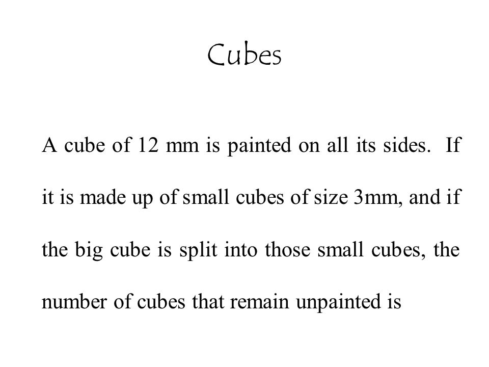 Cubes A cube of 12 mm is painted on all its sides. If it is made up of small cubes of size 3mm, and if the big cube is split into those small cubes, t