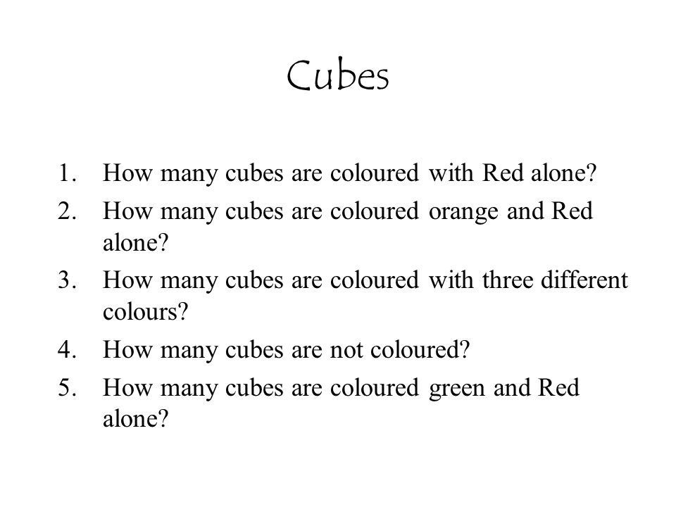Cubes 1.How many cubes are coloured with Red alone? 2.How many cubes are coloured orange and Red alone? 3.How many cubes are coloured with three diffe