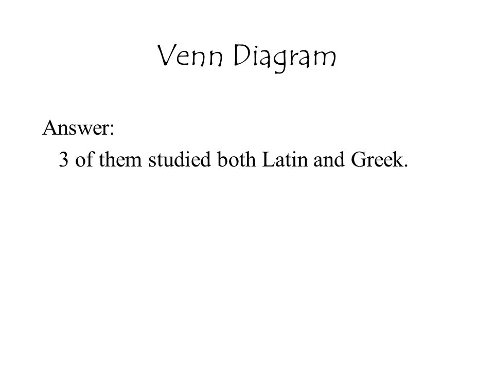 Venn Diagram Answer: 3 of them studied both Latin and Greek.
