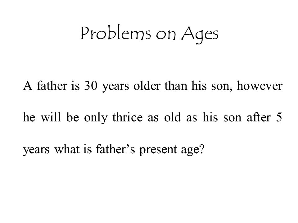 Problems on Ages A father is 30 years older than his son, however he will be only thrice as old as his son after 5 years what is father's present age?