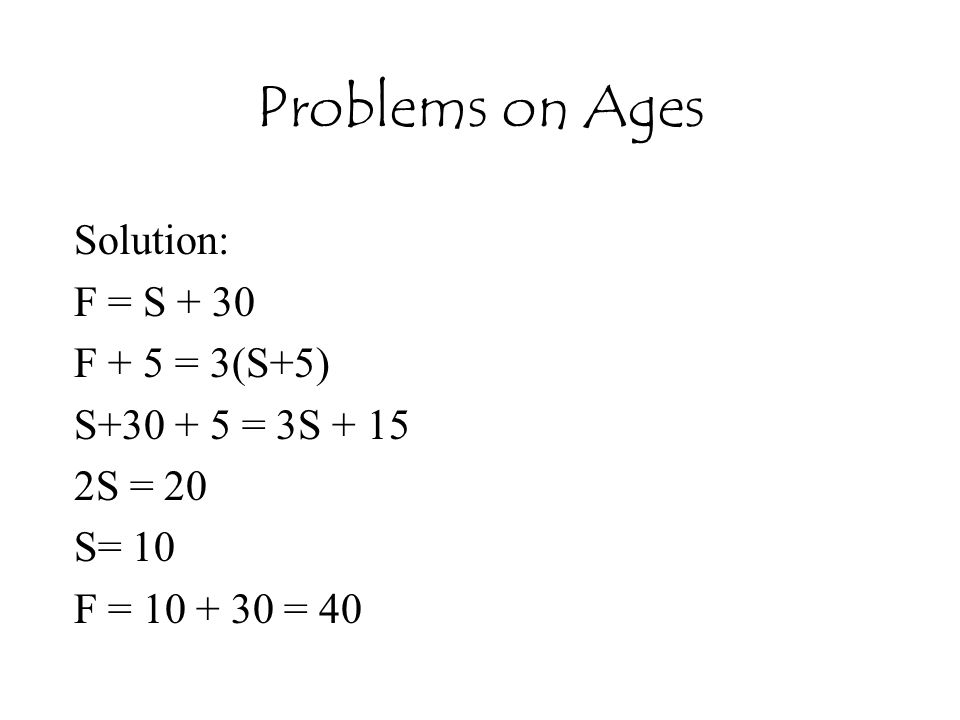 Problems on Ages Solution: F = S + 30 F + 5 = 3(S+5) S+30 + 5 = 3S + 15 2S = 20 S= 10 F = 10 + 30 = 40