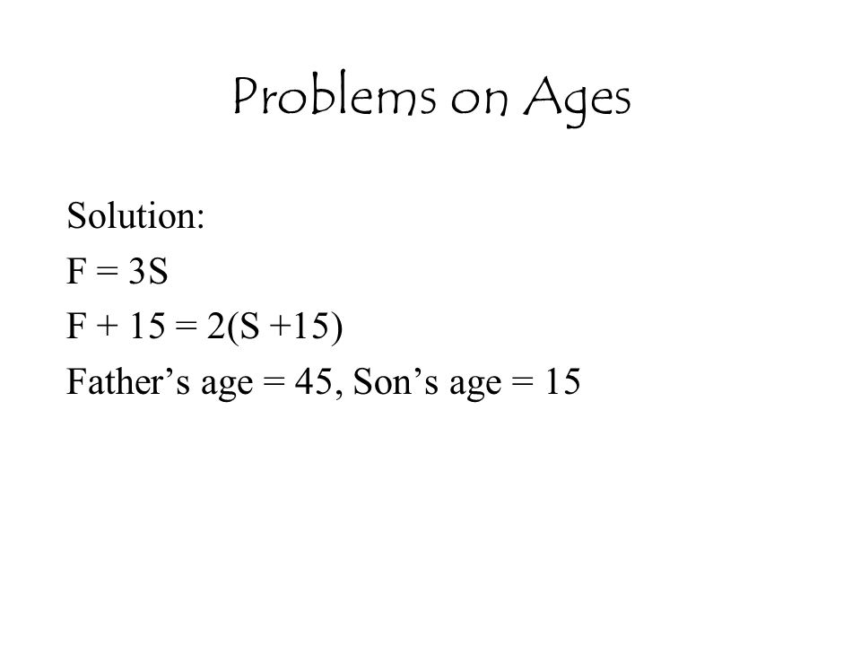 Problems on Ages Solution: F = 3S F + 15 = 2(S +15) Father's age = 45, Son's age = 15