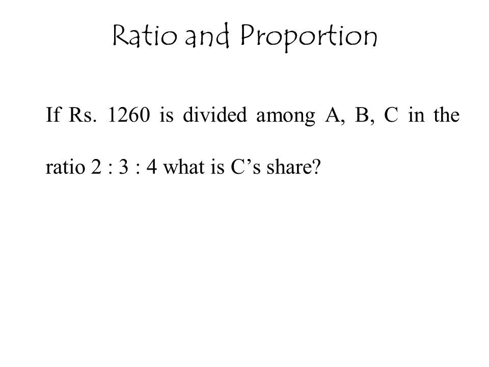 Ratio and Proportion If Rs. 1260 is divided among A, B, C in the ratio 2 : 3 : 4 what is C's share?