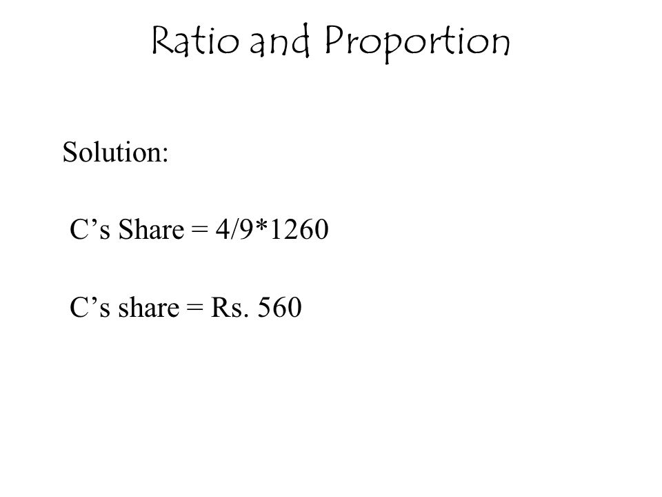 Ratio and Proportion Solution: C's Share = 4/9*1260 C's share = Rs. 560