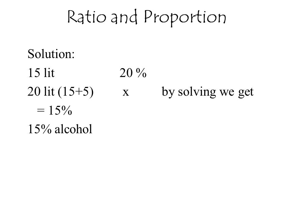 Ratio and Proportion Solution: 15 lit 20 % 20 lit (15+5) x by solving we get = 15% 15% alcohol