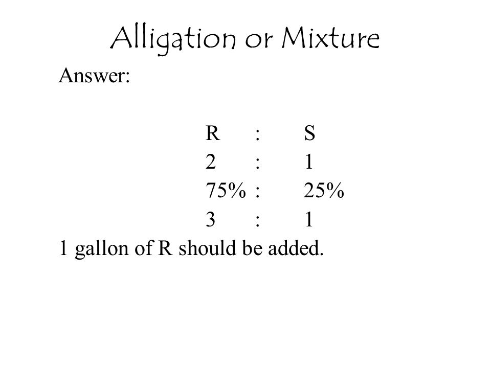 Answer: R:S 2:1 75%:25% 3:1 1 gallon of R should be added. Alligation or Mixture