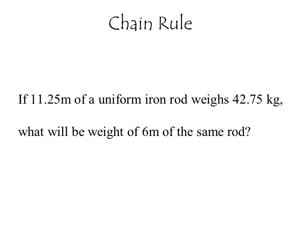 If 11.25m of a uniform iron rod weighs 42.75 kg, what will be weight of 6m of the same rod? Chain Rule
