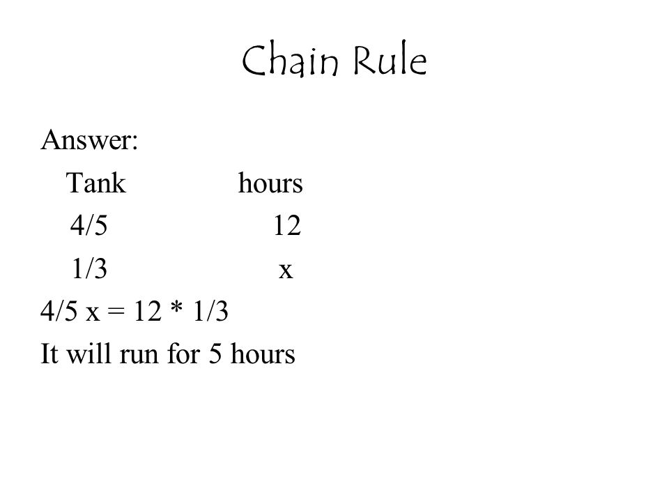 Chain Rule Answer: Tank hours 4/5 12 1/3 x 4/5 x = 12 * 1/3 It will run for 5 hours
