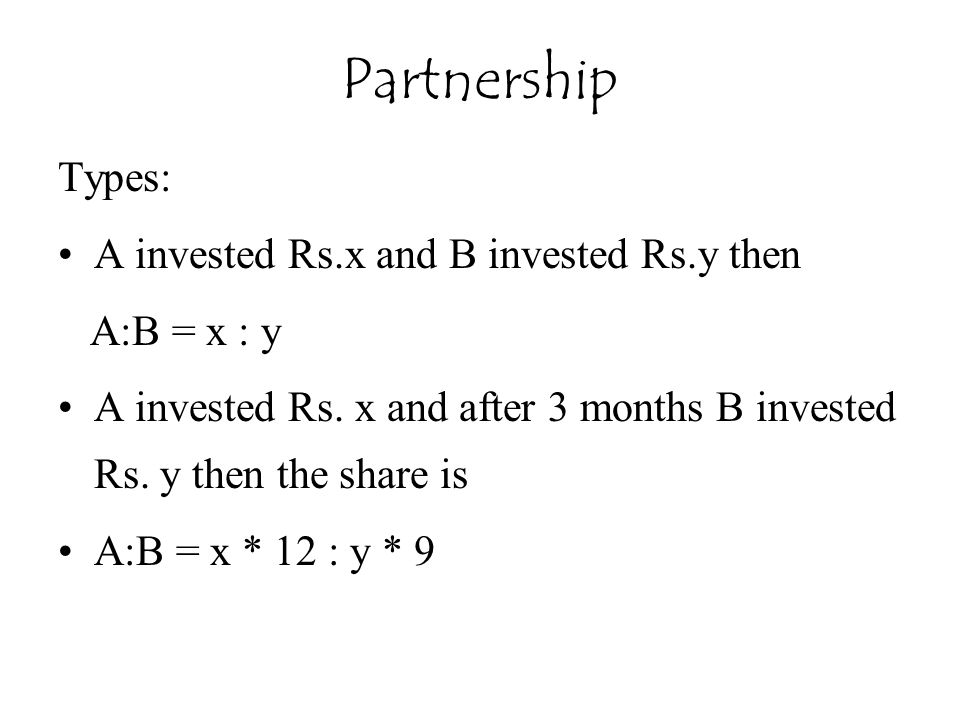 Types: A invested Rs.x and B invested Rs.y then A:B = x : y A invested Rs. x and after 3 months B invested Rs. y then the share is A:B = x * 12 : y *