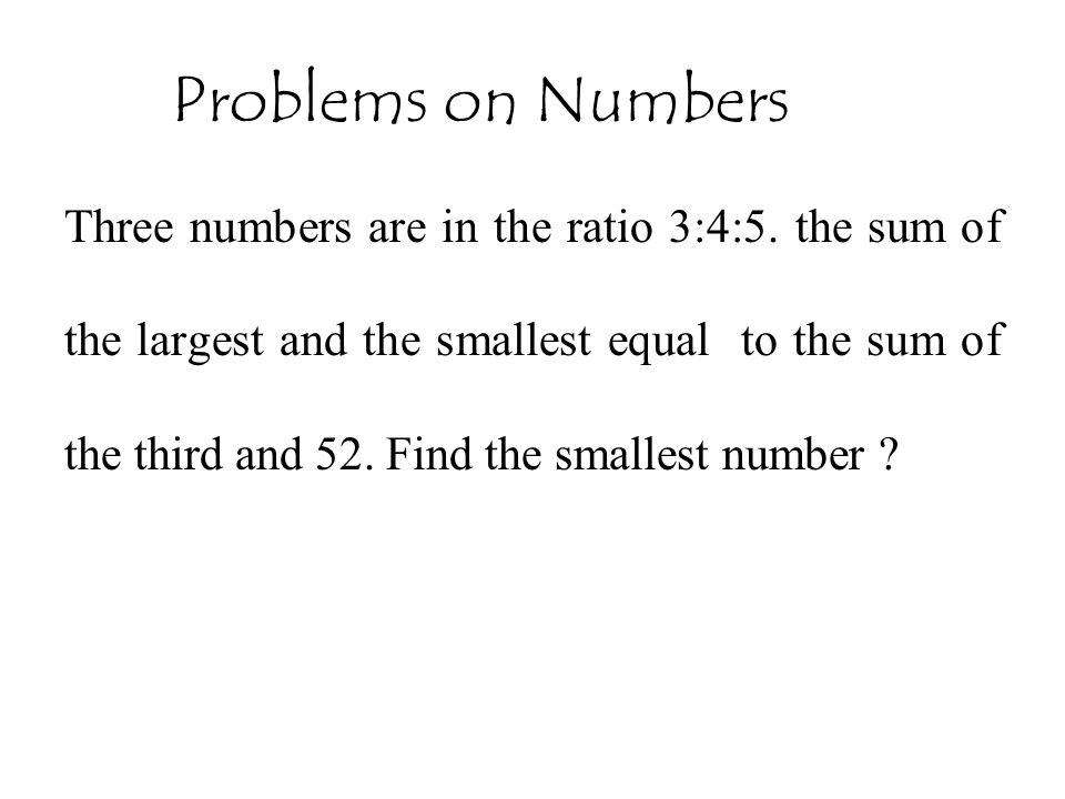 Problems on Numbers Three numbers are in the ratio 3:4:5. the sum of the largest and the smallest equal to the sum of the third and 52. Find the small