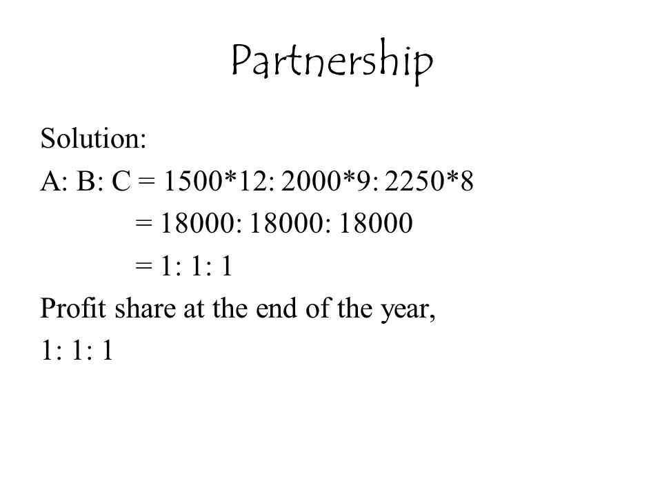 Partnership Solution: A: B: C = 1500*12: 2000*9: 2250*8 = 18000: 18000: 18000 = 1: 1: 1 Profit share at the end of the year, 1: 1: 1