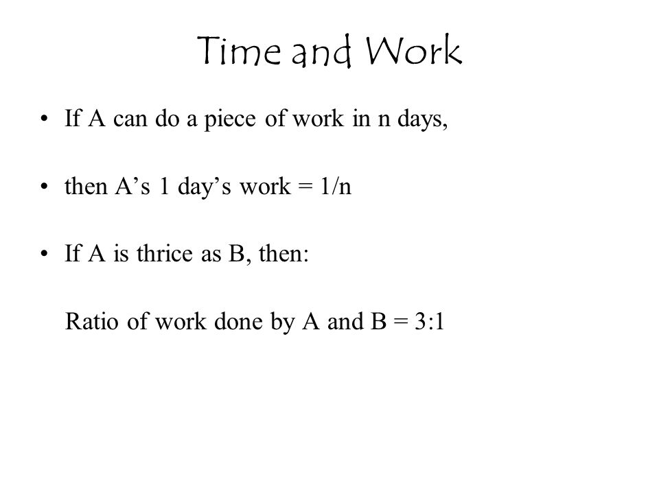 If A can do a piece of work in n days, then A's 1 day's work = 1/n If A is thrice as B, then: Ratio of work done by A and B = 3:1 Time and Work