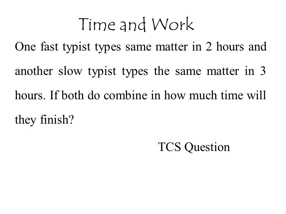 One fast typist types same matter in 2 hours and another slow typist types the same matter in 3 hours. If both do combine in how much time will they f