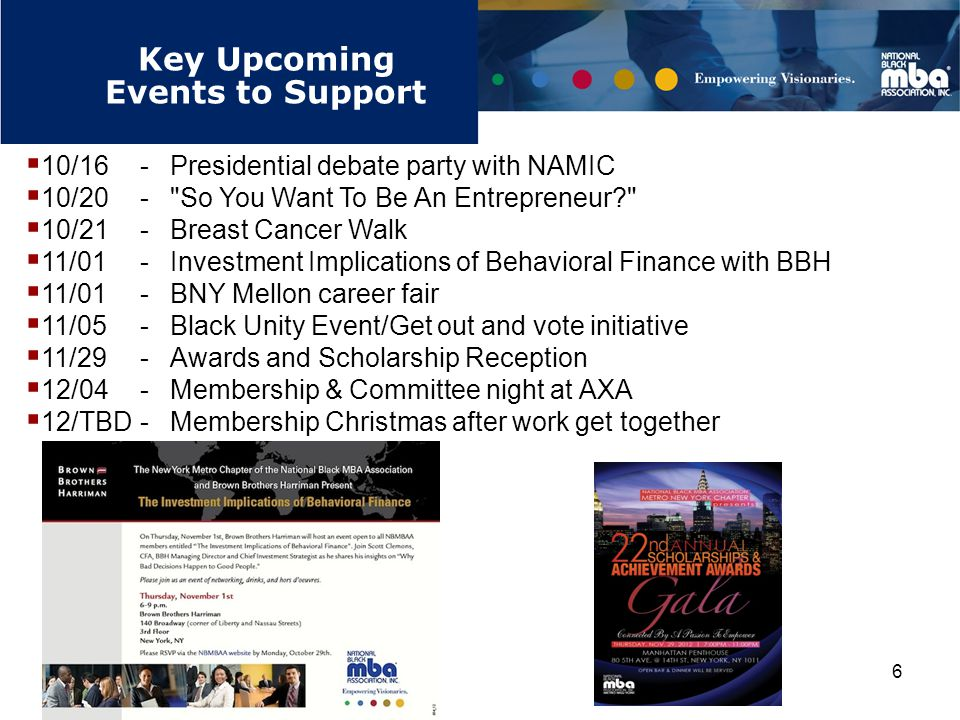 6 Key Upcoming Events to Support Signature Programs (cont.)  10/16-Presidential debate party with NAMIC  10/20- So You Want To Be An Entrepreneur  10/21-Breast Cancer Walk  11/01-Investment Implications of Behavioral Finance with BBH  11/01-BNY Mellon career fair  11/05-Black Unity Event/Get out and vote initiative  11/29 - Awards and Scholarship Reception  12/04-Membership & Committee night at AXA  12/TBD-Membership Christmas after work get together