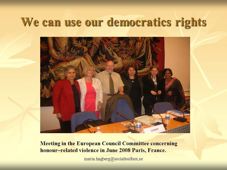 maria.hagberg@socialtoolbox.se We can use our democratics rights Meeting in the European Council Committee concerning honour–related violence in June 2008 Paris, France.
