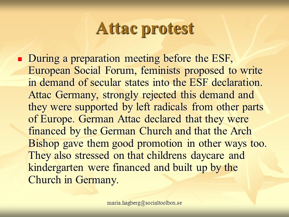 maria.hagberg@socialtoolbox.se Attac protest During a preparation meeting before the ESF, European Social Forum, feminists proposed to write in demand of secular states into the ESF declaration.