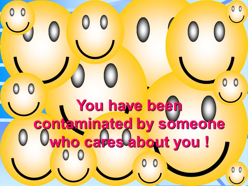 Alert! You have been contaminated by someone who cares about you !
