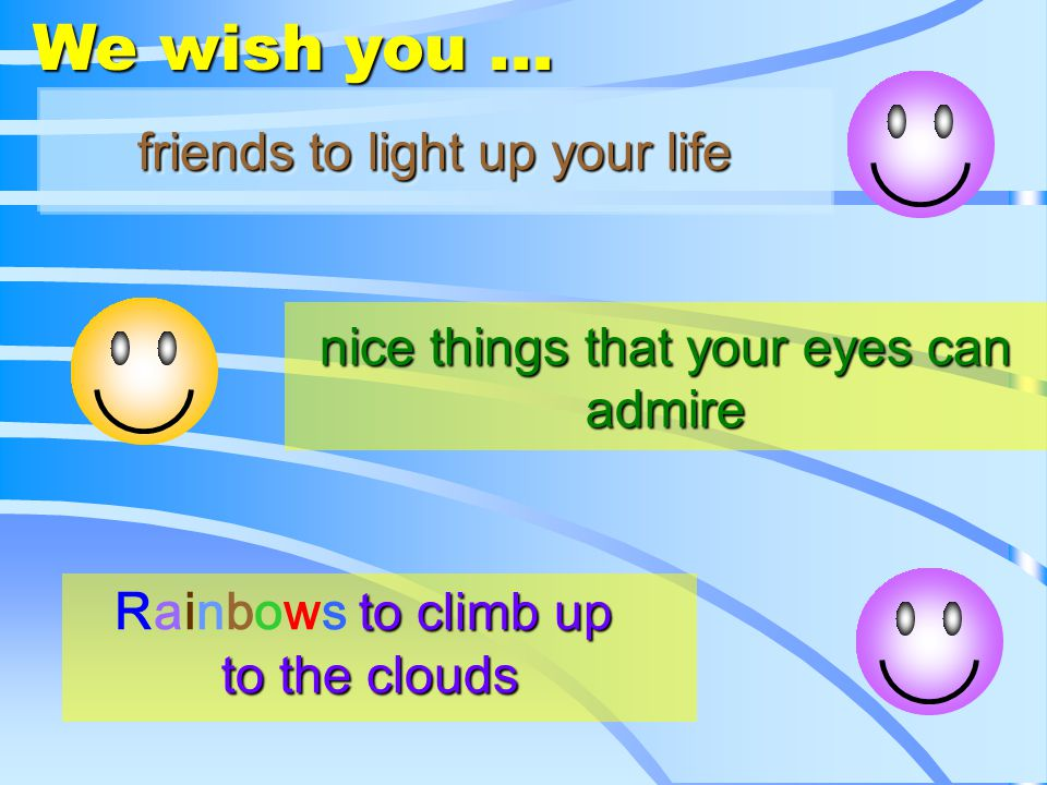 nice things that your eyes can admire friends to light up your life friends to light up your life Rainbows Rainbows to climb up to the clouds We wish