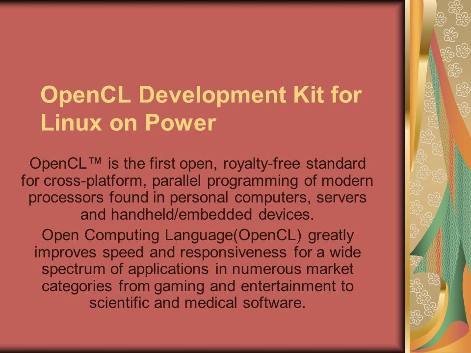 OpenCL Development Kit for Linux on Power OpenCL™ is the first open, royalty-free standard for cross-platform, parallel programming of modern processors found in personal computers, servers and handheld/embedded devices.