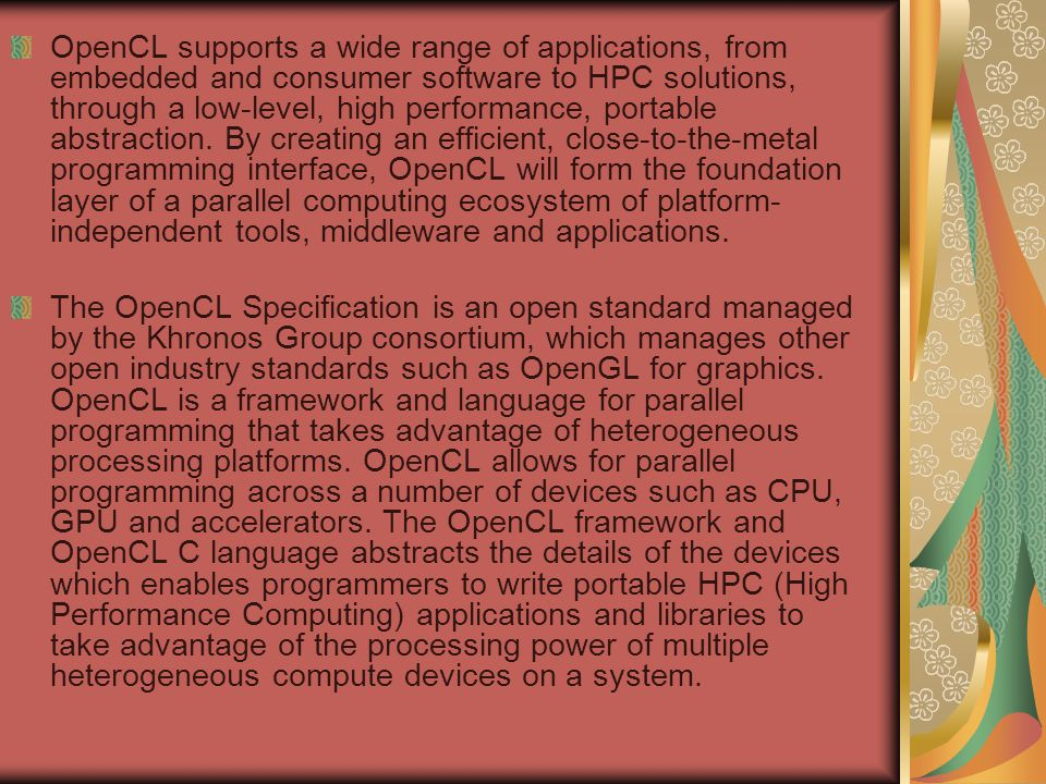 OpenCL supports a wide range of applications, from embedded and consumer software to HPC solutions, through a low-level, high performance, portable abstraction.