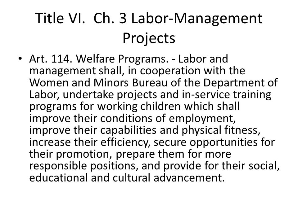 Title VI. Ch. 3 Labor-Management Projects Art. 114. Welfare Programs. - Labor and management shall, in cooperation with the Women and Minors Bureau of