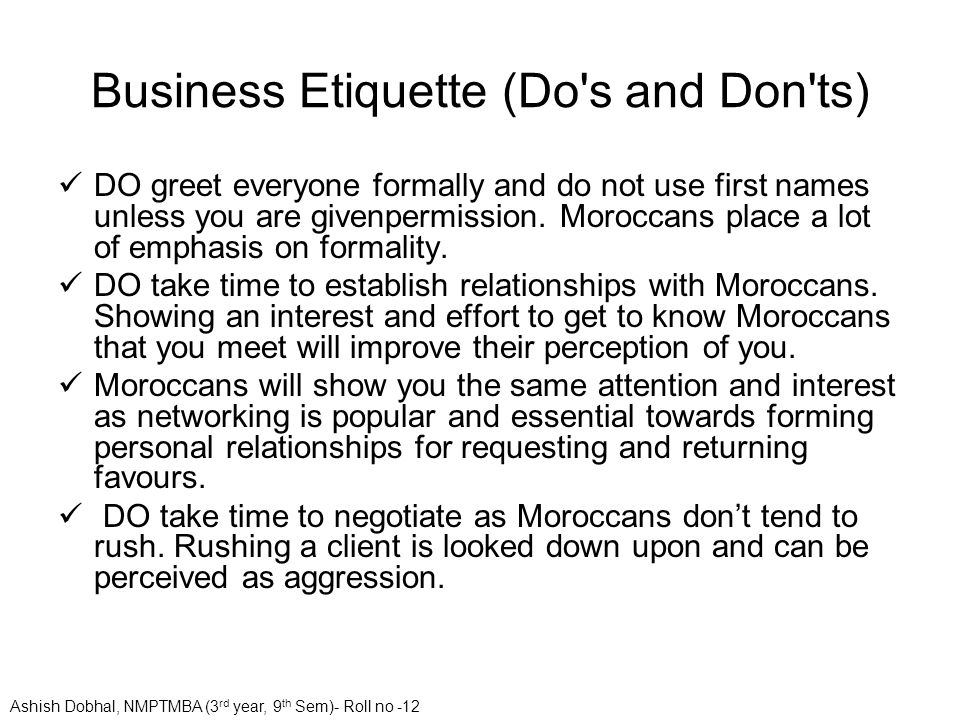 Business Etiquette (Do's and Don'ts) DO greet everyone formally and do not use first names unless you are givenpermission. Moroccans place a lot of em