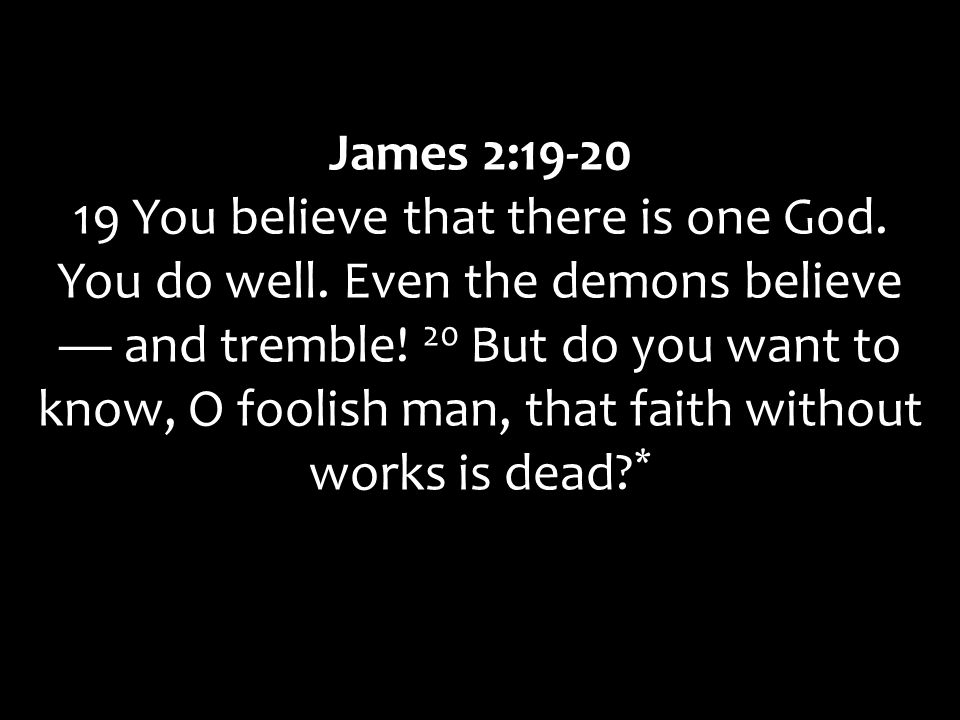 James 2:19-20 19 You believe that there is one God.